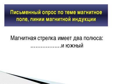 Магнитная стрелка имеет два полюса: ………………и южный Письменный опрос по теме ма...