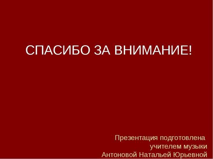 Презентация подготовлена учителем музыки Антоновой Натальей Юрьевной СПАСИБО ...