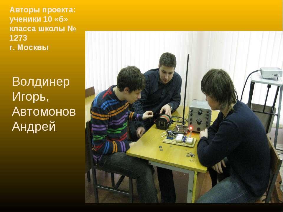 Авторы проекта: ученики 10 «б» класса школы № 1273 г. Москвы Волдинер Игорь, ...