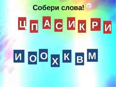 Собери слова! Р П А И К И С Ц К О О Х И М В