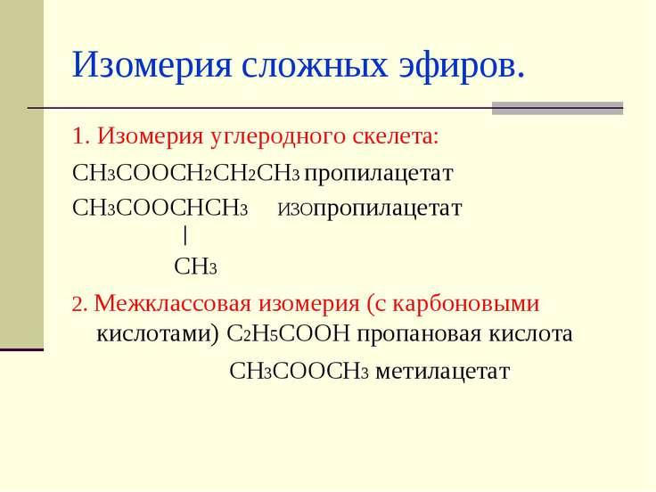 Изомерия сложных эфиров. 1. Изомерия углеродного скелета: СН3СООСН2СН2СН3 про...