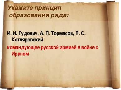 Укажите принцип образования ряда: И. И. Гудович, А. П. Тормасов, П. С. Котляр...