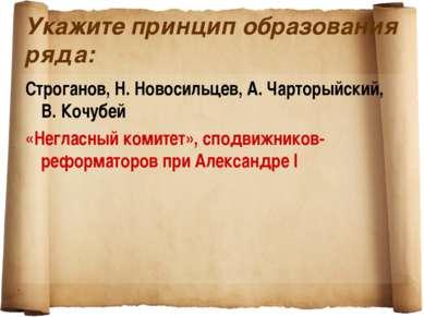 Укажите принцип образования ряда: Строганов, Н. Новосильцев, А. Чарторыйский,...