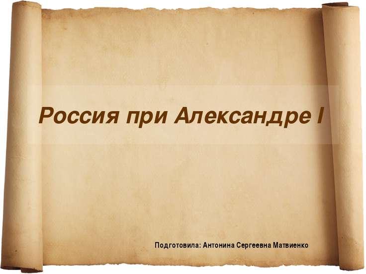Россия при Александре I Подготовила: Антонина Сергеевна Матвиенко