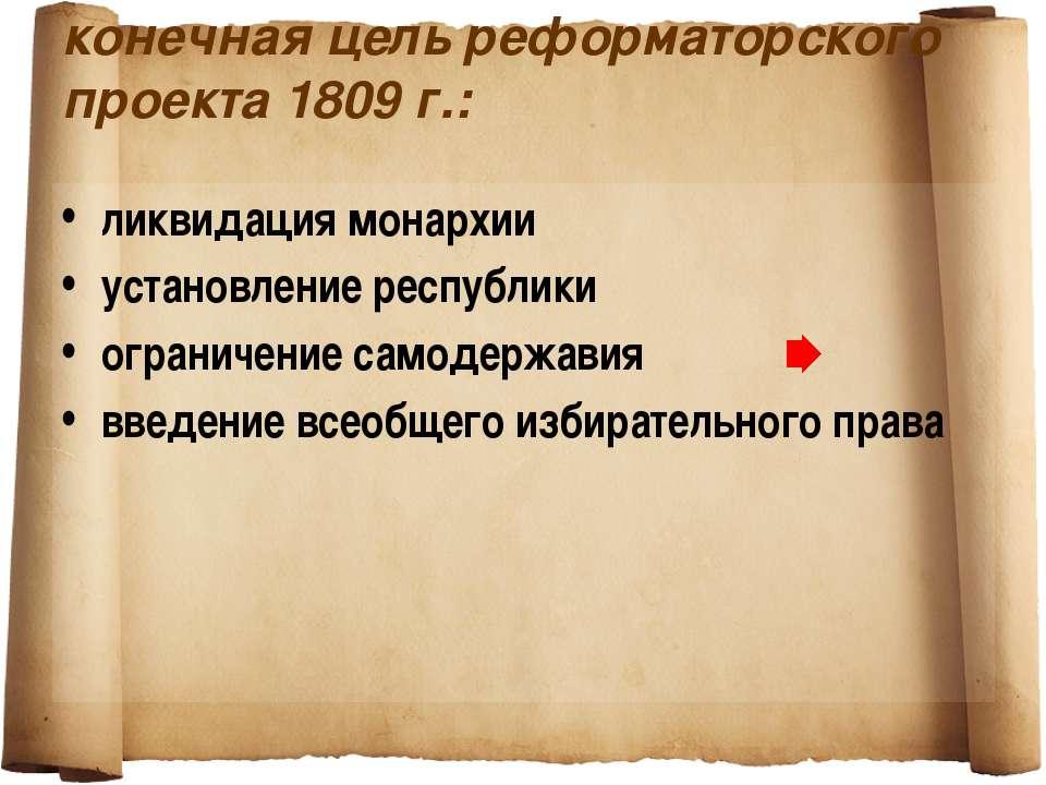 конечная цель реформаторского проекта 1809 г.: ликвидация монархии установлен...