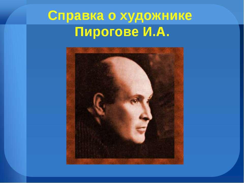 Справка о художнике Пирогове И.А.