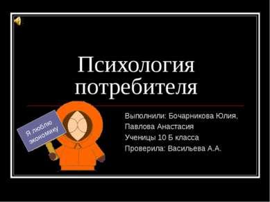 Психология потребителя Выполнили: Бочарникова Юлия, Павлова Анастасия Ученицы...
