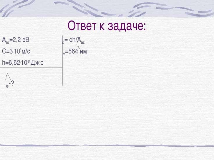 Ответ к задаче: Авых=2,2 эВ кр= ch/Aвых С=3.108 м/с кр=564 нм h=6,62.10-34 Дж...