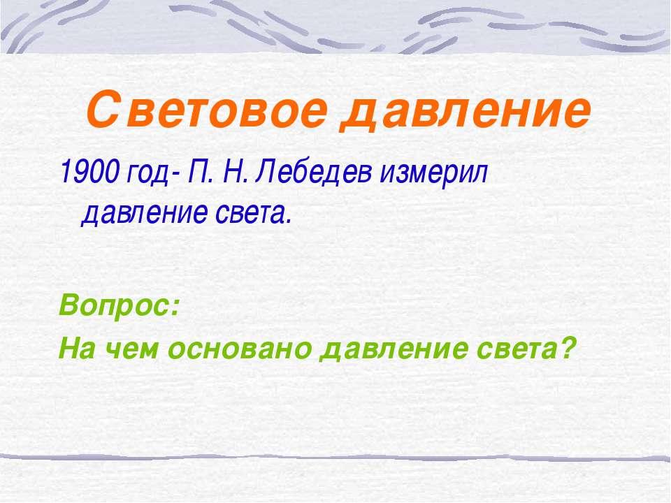 Световое давление 1900 год- П. Н. Лебедев измерил давление света. Вопрос: На ...