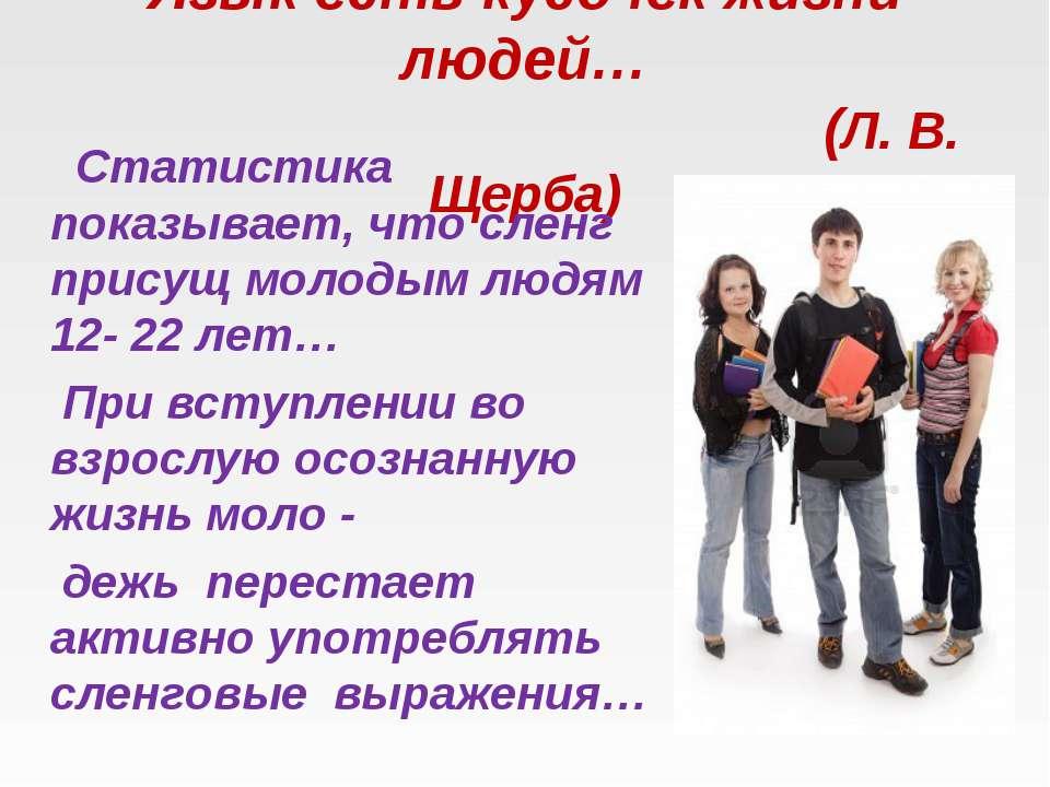 Язык есть кусочек жизни людей… (Л. В. Щерба) Статистика показывает, что сленг...