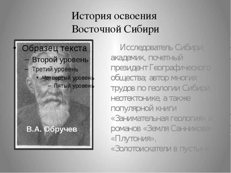 История освоения Восточной Сибири Исследователь Сибири; академик, почетный пр...