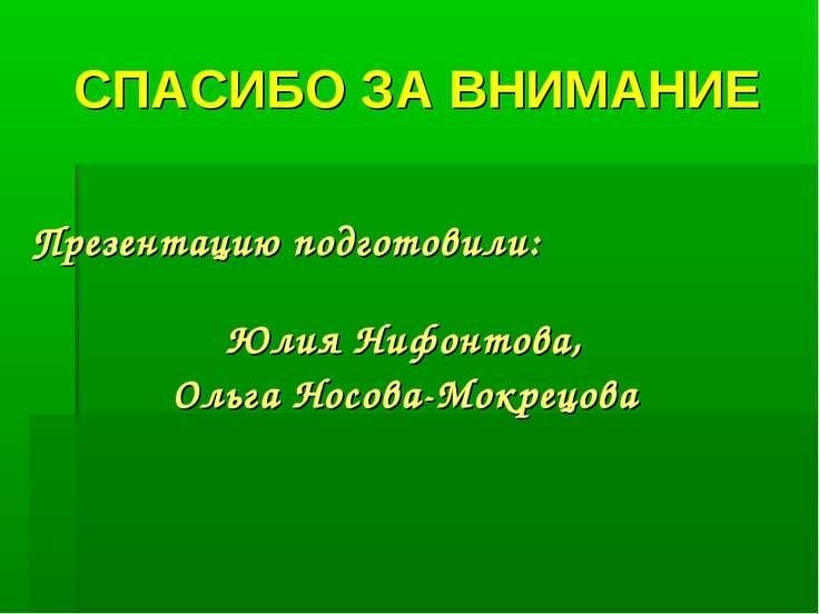 СПАСИБО ЗА ВНИМАНИЕ Презентацию подготовили: Юлия Нифонтова, Ольга Носова-Мок...