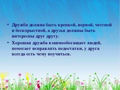 Дружба должна быть крепкой, верной, честной и бескорыстной, а друзья должны б...