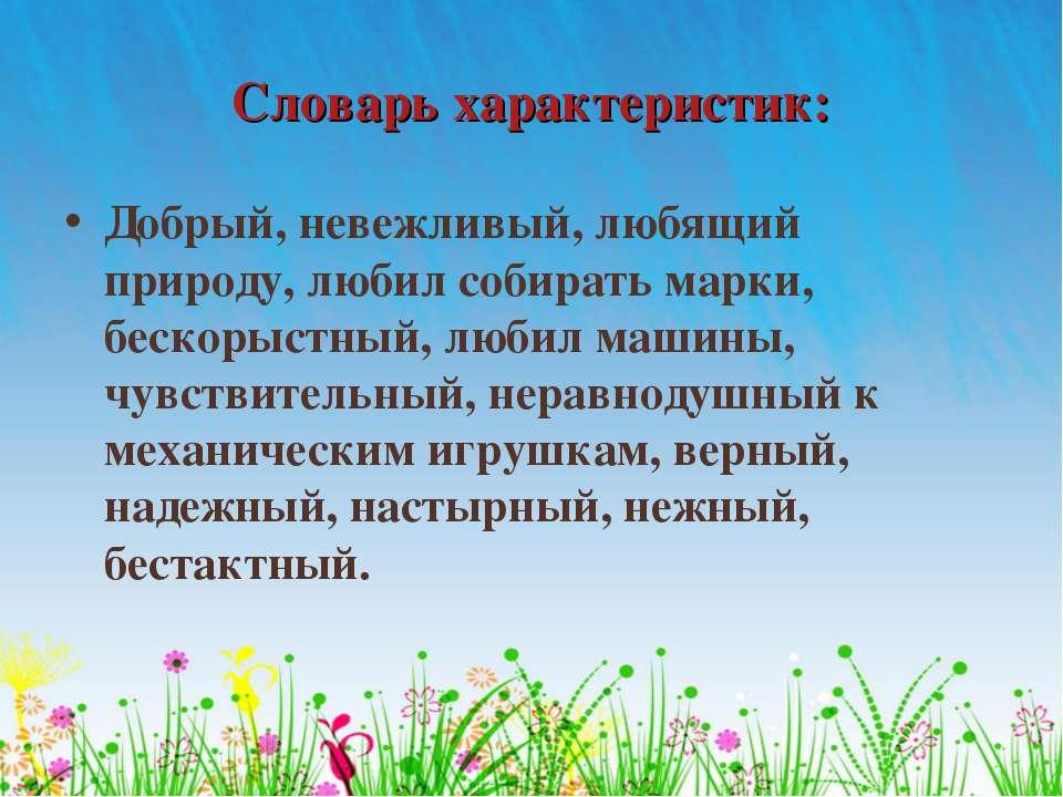Словарь характеристик: Добрый, невежливый, любящий природу, любил собирать ма...