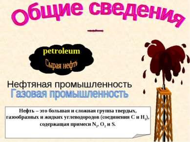 petr oleum Нефть – это большая и сложная группа твердых, газообразных и жидки...