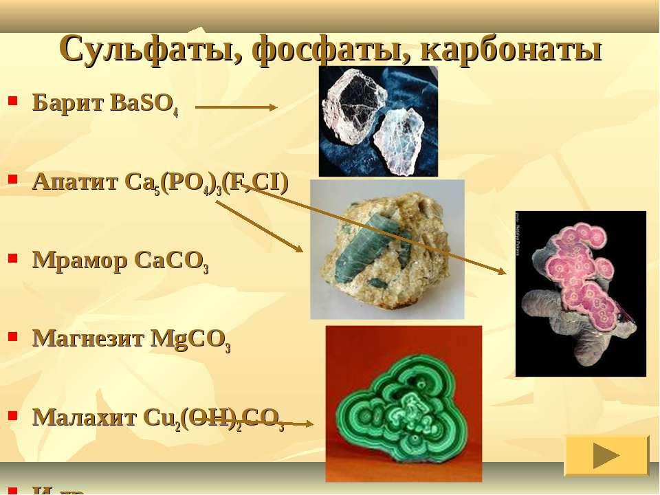 Сульфаты, фосфаты, карбонаты Барит BaSO4 Апатит Ca5(PO4)3(F,CI) Мрамор CaCO3 ...