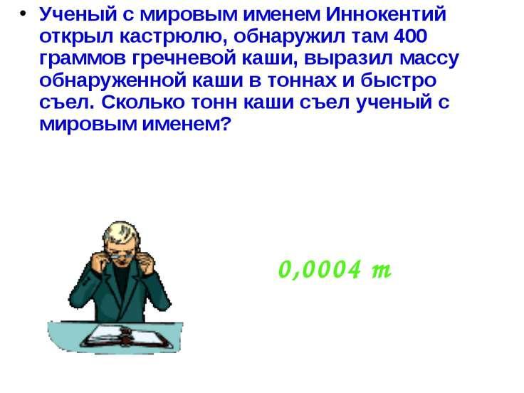 Ученый с мировым именем Иннокентий открыл кастрюлю, обнаружил там 400 граммов...