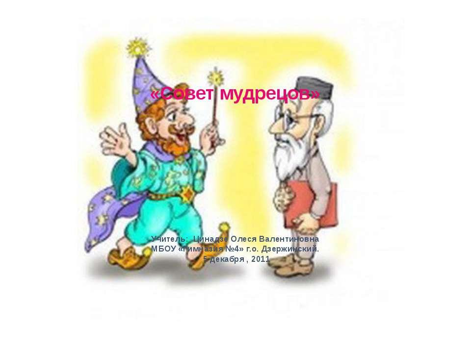 «Совет мудрецов» Учитель: Цинадзе Олеся Валентиновна МБОУ «Гимназия №4» г.о. ...