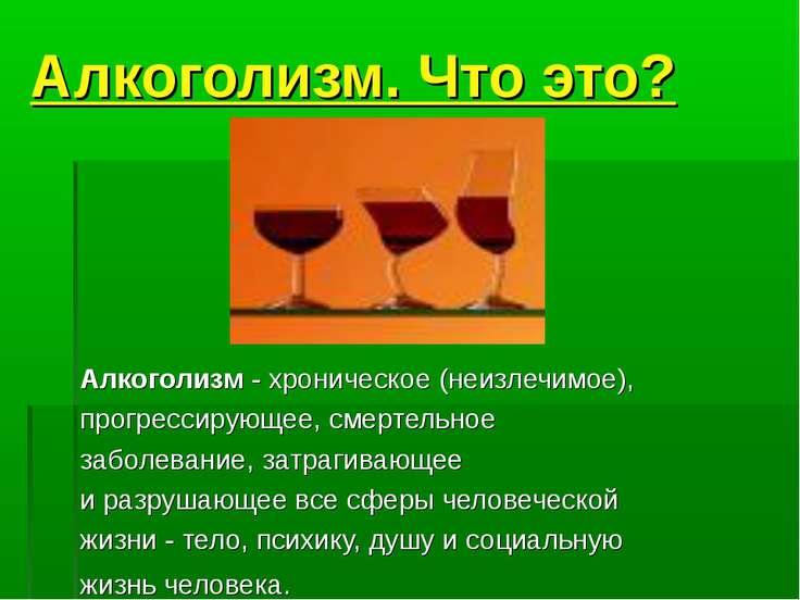 Алкоголизм. Что это? Алкоголизм - хроническое (неизлечимое), прогрессирующее,...