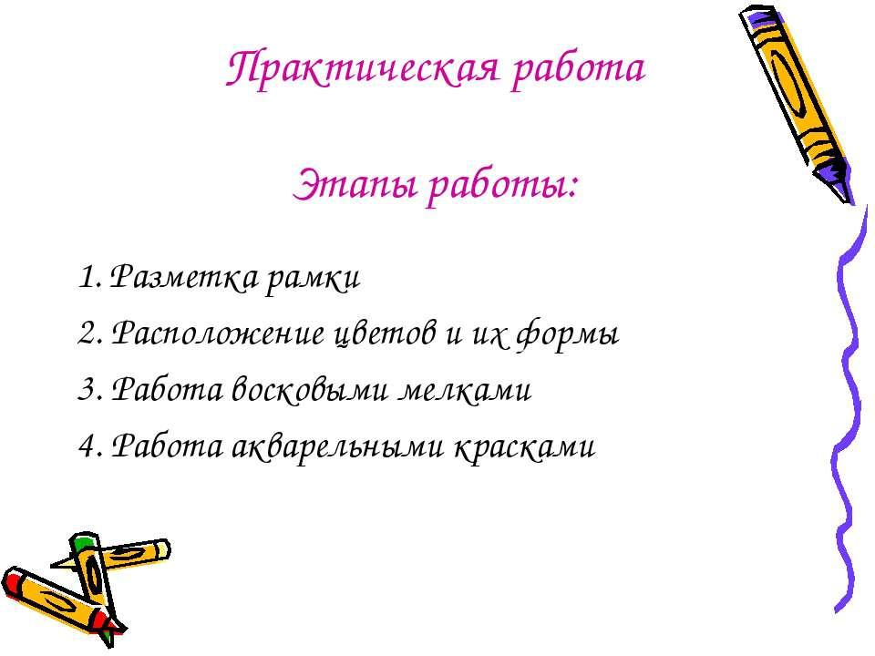 Практическая работа Этапы работы: 1. Разметка рамки 2. Расположение цветов и ...