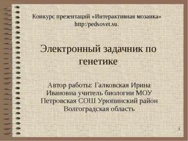 Электронный задачник по генетике Автор работы: Галковская Ирина Ивановна учит...