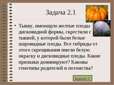 Задача 2.1 Тыкву, имеющую желтые плоды дисковидной формы, скрестили с тыквой,...