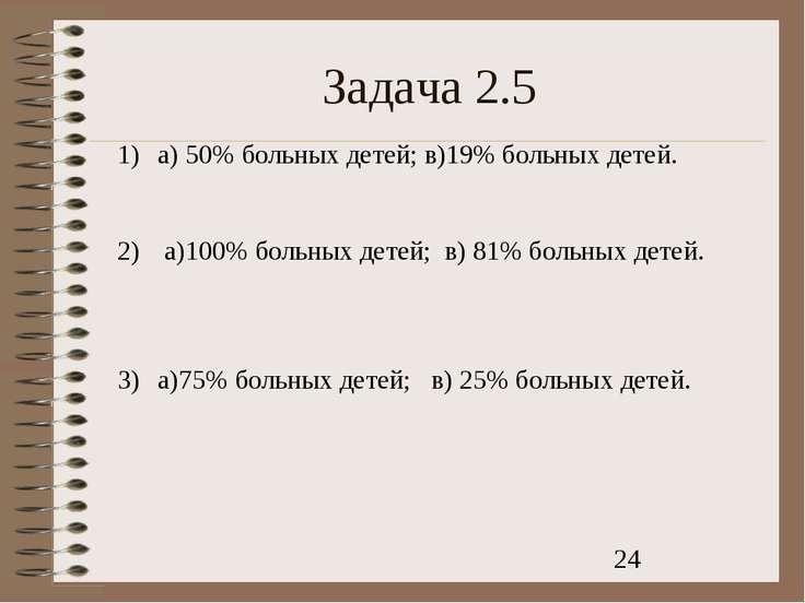Задача 2.5 а) 50% больных детей; в)19% больных детей. а)100% больных детей; в...