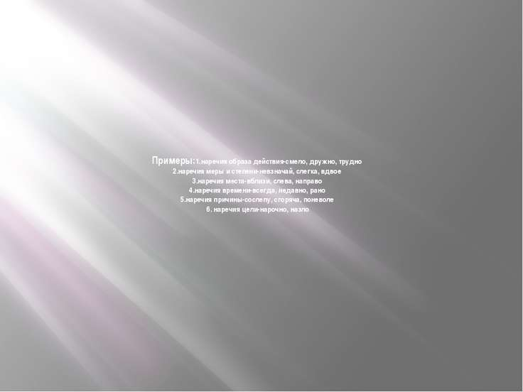 Примеры:1.наречия образа действия-смело, дружно, трудно 2.наречия меры и степ...