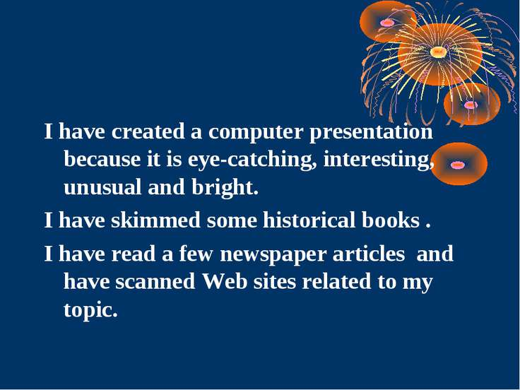 I have created a computer presentation because it is eye-catching, interestin...