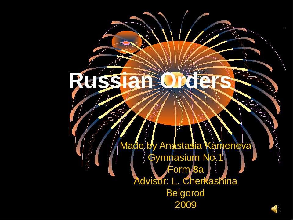 Russian Orders Made by Anastasia Kameneva Gymnasium No.1 Form 8a Advisor: L. ...