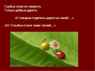 Грубых слов не говорите, Только добрые дарите. «С каждым поделись радостью св...