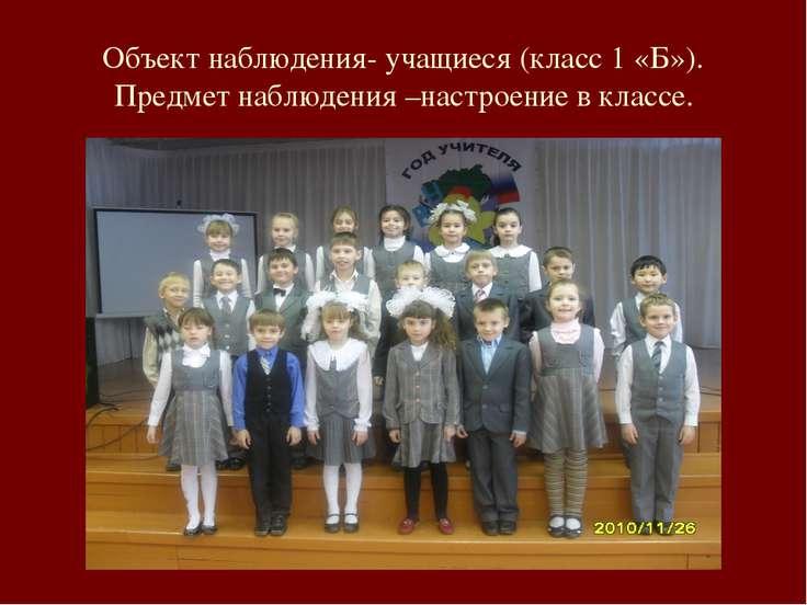 Объект наблюдения- учащиеся (класс 1 «Б»). Предмет наблюдения –настроение в к...