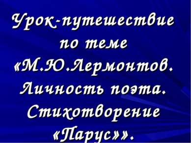 Урок-путешествие по теме «М.Ю.Лермонтов. Личность поэта. Стихотворение «Парус»».