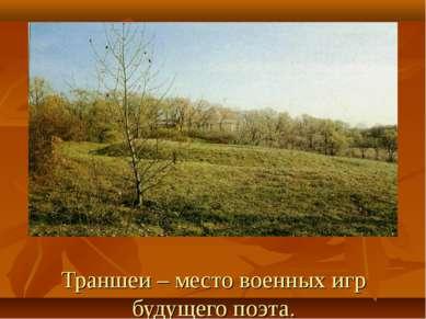 Траншеи – место военных игр будущего поэта.