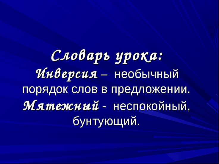 Словарь урока: Инверсия – необычный порядок слов в предложении. Мятежный - не...