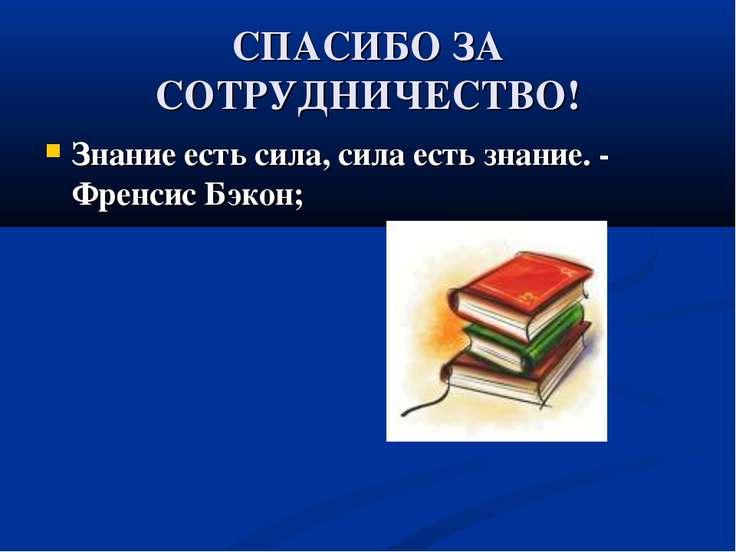 СПАСИБО ЗА СОТРУДНИЧЕСТВО! Знание есть сила, сила есть знание. - Френсис Бэкон;