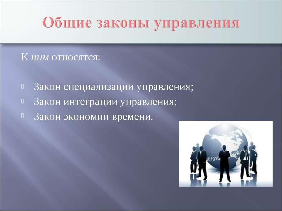 К ним относятся: Закон специализации управления; Закон интеграции управления;...