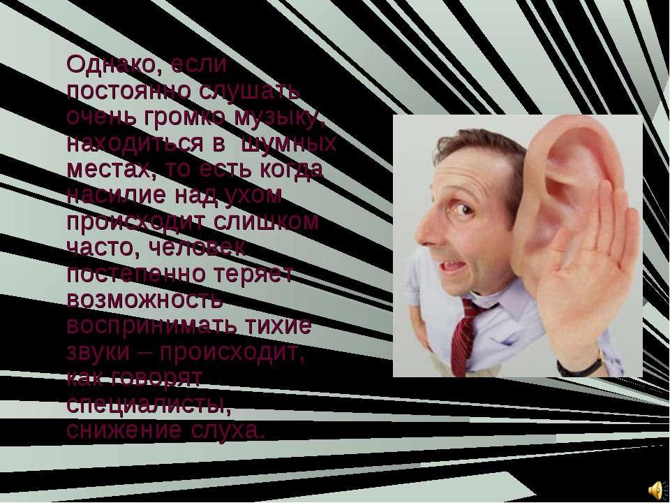 Однако, если постоянно слушать очень громко музыку, находиться в шумных места...