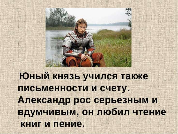 Юный князь учился также письменности и счету. Александр рос серьезным и вдумч...