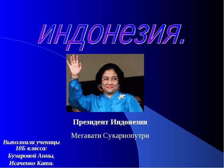 Выполнили ученицы 10Б класса: Бухаровой Анны, Исаченко Кати. Президент Индоне...