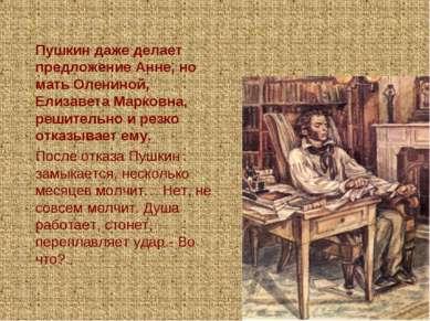 Пушкин даже делает предложение Анне, но мать Олениной, Елизавета Марковна, ре...