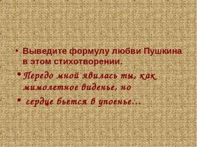 Выведите формулу любви Пушкина в этом стихотворении. Передо мной явилась ты, ...