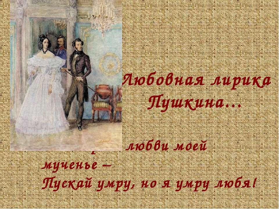 Мне дорого любви моей мученье – Пускай умру, но я умру любя! «Желание» Любовн...