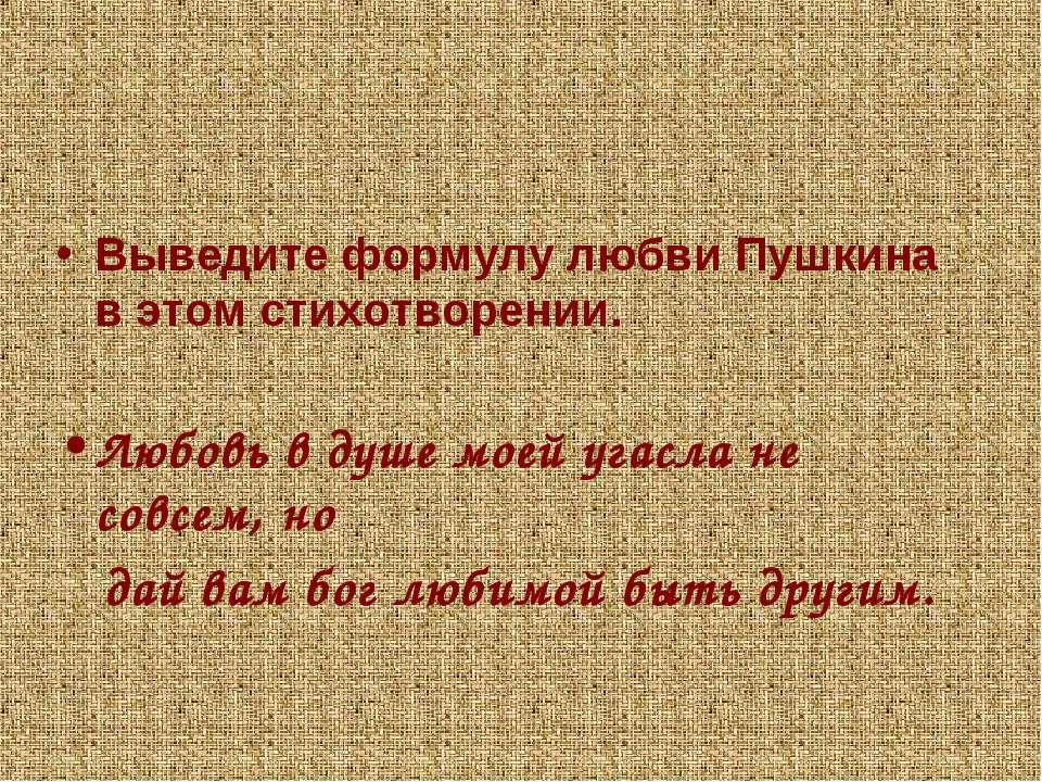 Выведите формулу любви Пушкина в этом стихотворении. Любовь в душе моей угасл...
