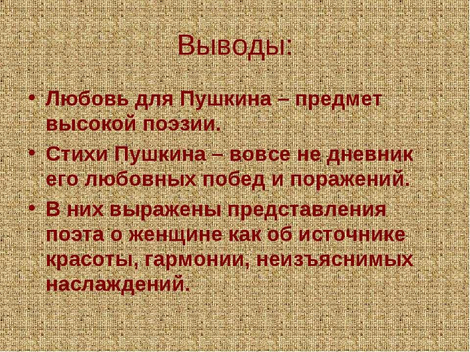 Выводы: Любовь для Пушкина – предмет высокой поэзии. Стихи Пушкина – вовсе не...