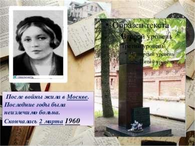 После войны жила в Москве. Последние годы была неизлечимо больна. Скончалась ...
