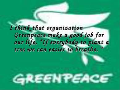 "I think that organization Greenpeace make a good job for our life. ""If everyb..."