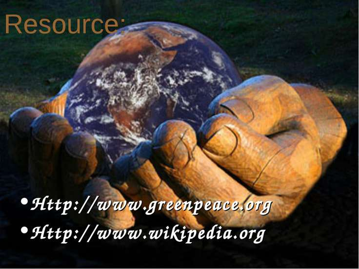 Resource: Http://www.greenpeace.org Http://www.wikipedia.org