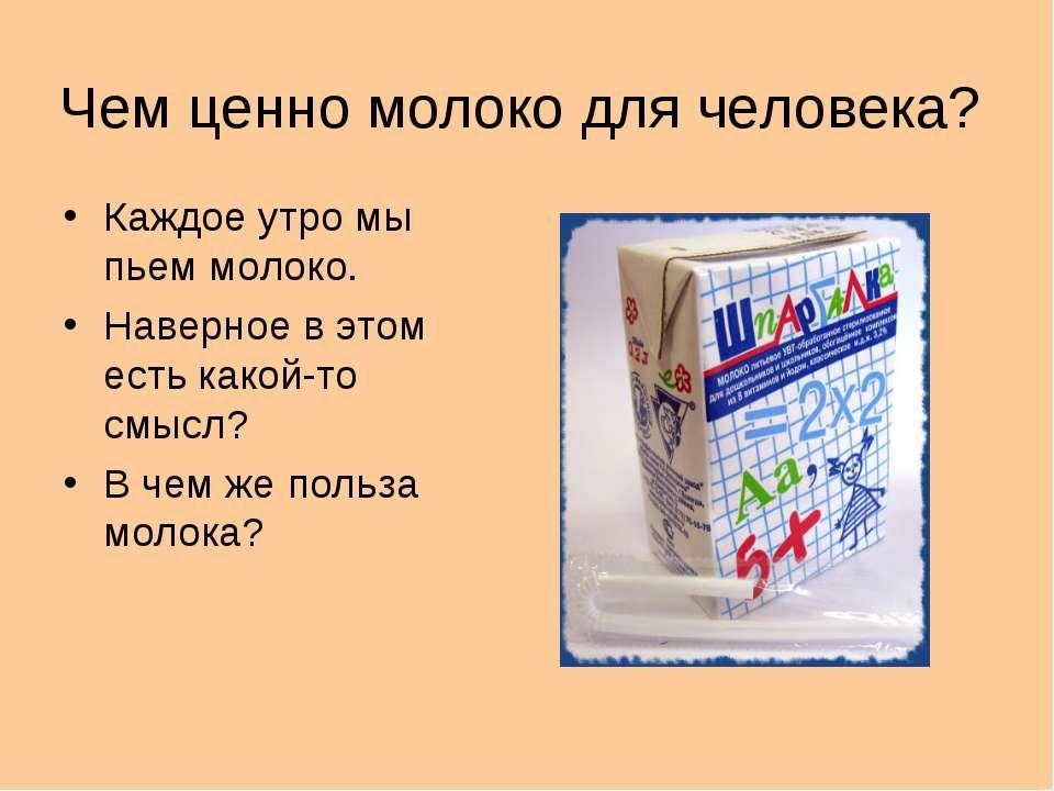 Чем ценно молоко для человека? Каждое утро мы пьем молоко. Наверное в этом ес...