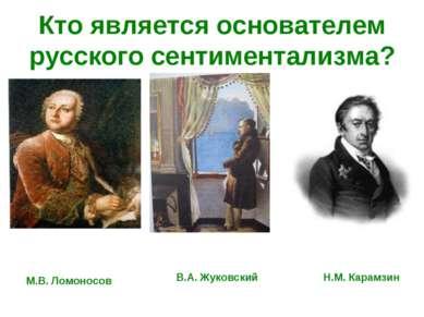 Кто является основателем русского сентиментализма? М.В. Ломоносов В.А. Жуковс...